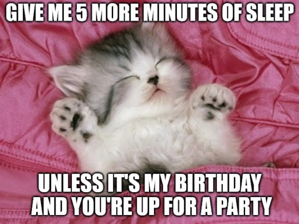 Give me 5 more minutes of sleep unless it's my birthday and you're up for a party.