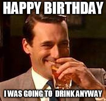 Happy Birthday. I was going to drink anyway.