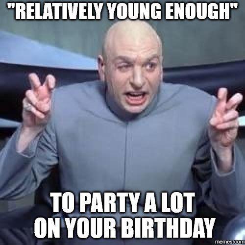 Relatively young enough to party a lot on your birthday.