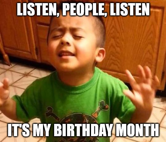 Listen it is my birthday month Listen LInda baby meme