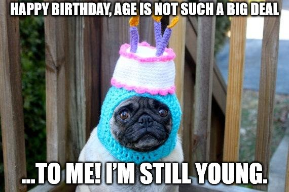 Happy birthday, age is not such a big deal... to me. Im still young!
