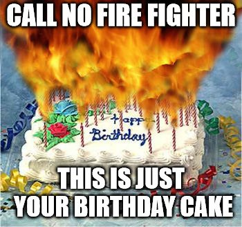 Call no fire fighter. this is just your birthday cake