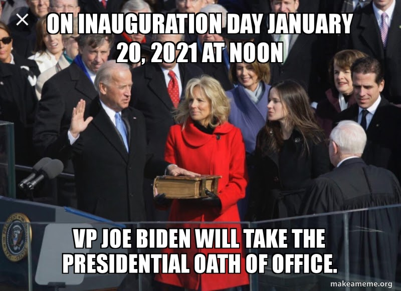 On Inauguration Day January 20, 2021 at noon VP Joe Biden Will take the  PRESIDENTIAL oath of Office. | Make a Meme