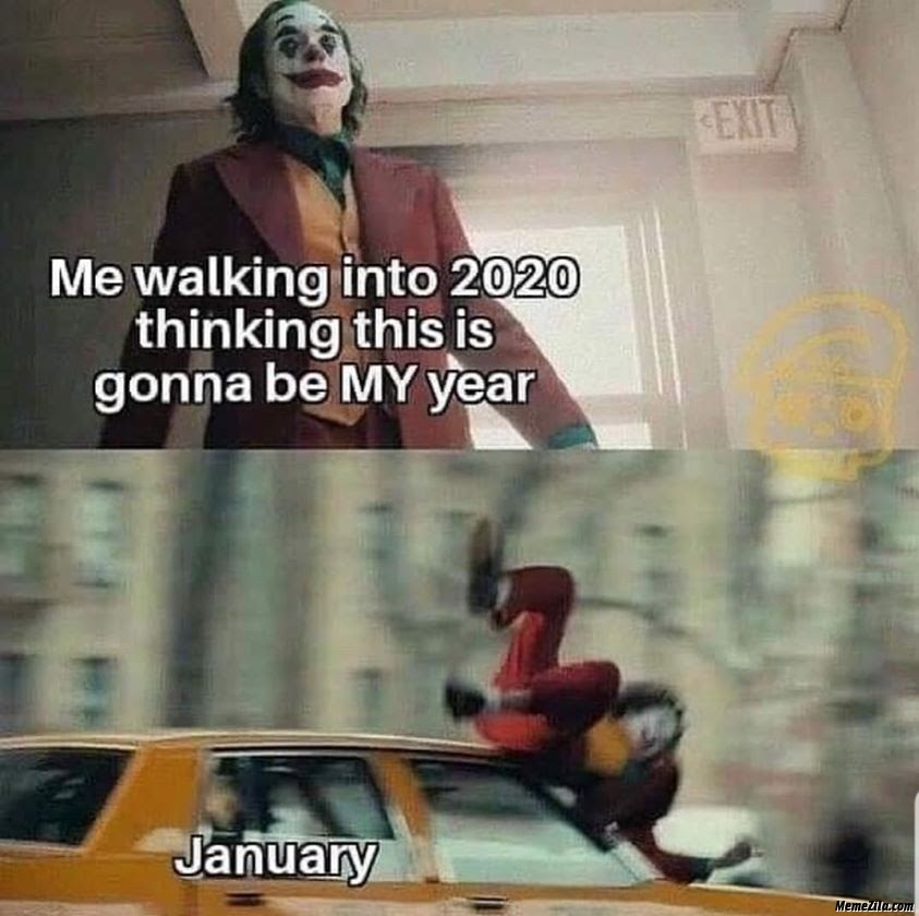 Me walking into 2020 thinking this gonna be my year meme - MemeZila.com