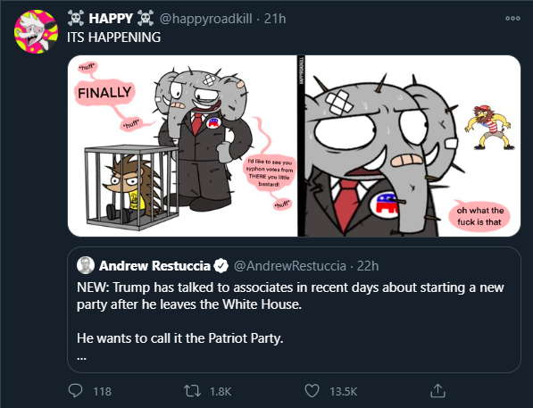 E HAPPY E @happyroadkill - 21h 000 ITS HAPPENING FINALLY ndike to see you syphon votes frem THERE you litle bastard hutt oh what the fuck is that Andrew Restuccia @AndrewRestuccia · 22h NEW: Trump has talked to associates in recent days about starting a new party after he leaves the White House. He wants to call it the Patriot Party. 118 27 1.8K 13.5K Animation Cartoon Animated cartoon Fictional character