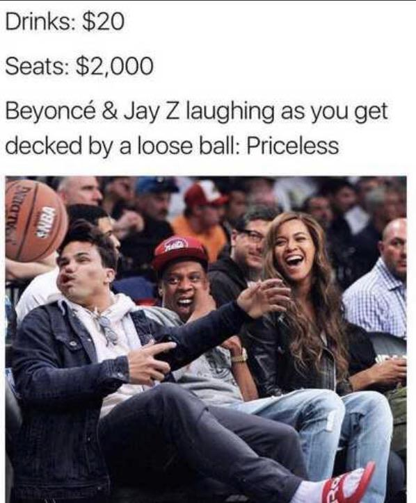 dank meme - rob average - Drinks $20 Seats $2,000 Beyonc & Jay Z laughing as you get decked by a loose ball Priceless Saba