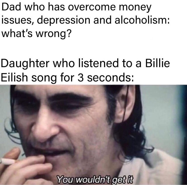 dank meme - photo caption - Dad who has overcome money issues, depression and alcoholism what's wrong? Daughter who listened to a Billie Eilish song for 3 seconds You wouldn't get it