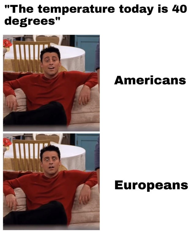 "dank meme - shoulder - ""The temperature today is 40 degrees"" Americans Europeans"