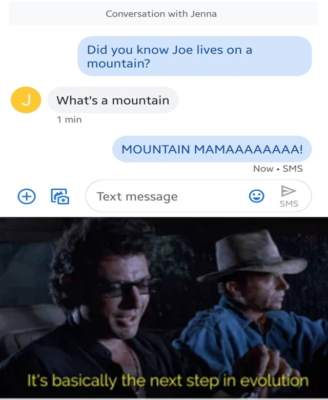 dank meme - it's basically the next step in evolution - Conversation with Jenna Did you know Joe lives on a mountain? What's a mountain 1 min Mountain Mamaaaaaaaa! Now Sms Text message Sms 'It's basically the next step in evolution