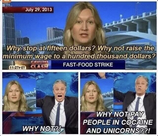 dank meme - Minimum wage - Why stop at fifteen dollars? Why not raise the minimum wage to a hundred thousand dollars? FastFood Strike Et Clasa Why Not Pay People In Cocaine And Unicorns??! Why Not?!