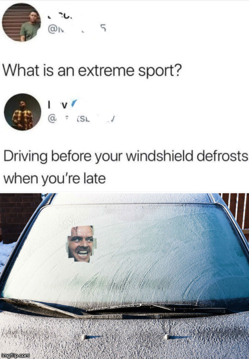 dank meme - frost on car windshield - What is an extreme sport? Tv Driving before your windshield defrosts when you're late You h ave imgflip.com