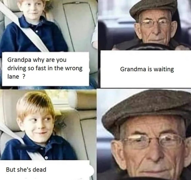 dank meme - Grandpa why are you driving so fast in the wrong lane ? Grandma is waiting But she's dead