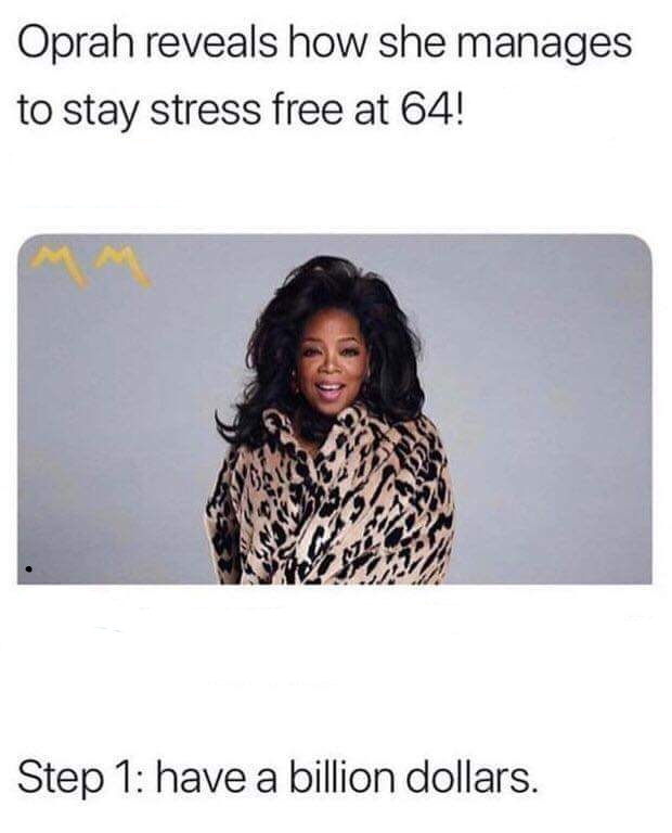 dank meme - oprah reveals how she stays stress free - Oprah reveals how she manages to stay stress free at 64! Step 1 have a billion dollars.