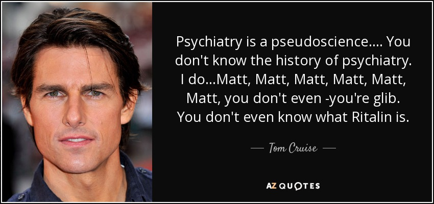 Tom Cruise quote: Psychiatry is a pseudoscience.... You don't know the  history of...